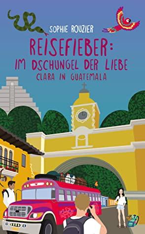 Reisefieber: im Dschungel der Liebe: Clara in Guatemala
